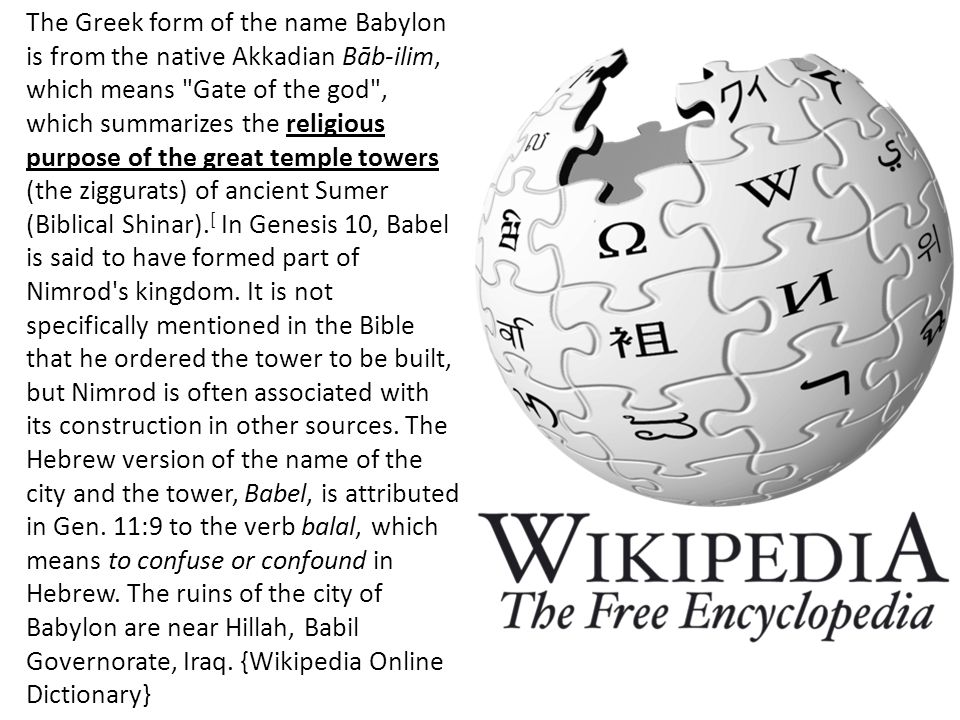 The Greek form of the name Babylon is from the native Akkadian Bāb-ilim, which means Gate of the god , which summarizes the religious purpose of the great temple towers (the ziggurats) of ancient Sumer (Biblical Shinar).