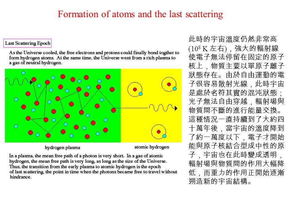 此時的宇宙溫度仍然非常高 (10 8 K 左右 ) ,強大的輻射線 使電子無法停留在固定的原子 核上,物質主要以單原子離子 狀態存在。由於自由運動的電 子很容易散射光線,此時宇宙 是處於名符其實的混沌狀態; 光子無法自由穿越,輻射場與 物質間不斷的進行能量交換。 這種情況一直持續到了大約四 十萬年後,當宇宙的溫度降到 了約一萬度以下,電子才開始 能與原子核結合型成中性的原 子,宇宙也在此時變成透明, 輻射場與物質間的作用大幅降 低,而重力的作用正開始逐漸 朔造新的宇宙結構。 Formation of atoms and the last scattering