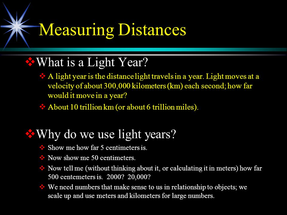 Measuring Distances  What is a Light Year?  A light year is the distance light travels in a year. Light moves at a velocity of about 300,000 kilomet