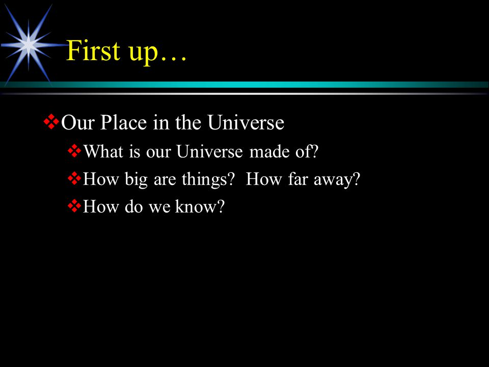 First up…  Our Place in the Universe  What is our Universe made of?  How big are things? How far away?  How do we know?