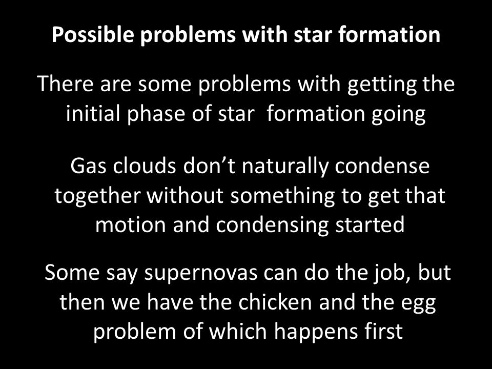 Possible problems with star formation There are some problems with getting the initial phase of star formation going Gas clouds don't naturally condense together without something to get that motion and condensing started Some say supernovas can do the job, but then we have the chicken and the egg problem of which happens first