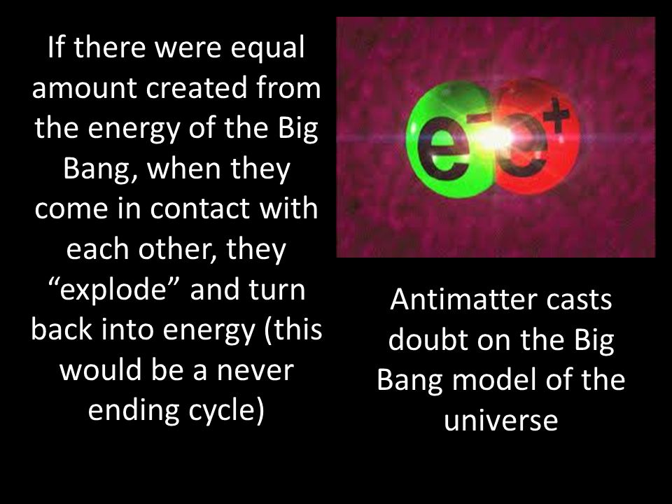 If there were equal amount created from the energy of the Big Bang, when they come in contact with each other, they explode and turn back into energy (this would be a never ending cycle) Antimatter casts doubt on the Big Bang model of the universe