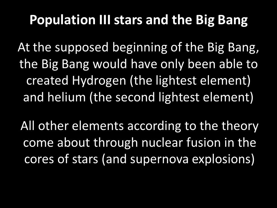Population III stars and the Big Bang At the supposed beginning of the Big Bang, the Big Bang would have only been able to created Hydrogen (the lightest element) and helium (the second lightest element) All other elements according to the theory come about through nuclear fusion in the cores of stars (and supernova explosions)