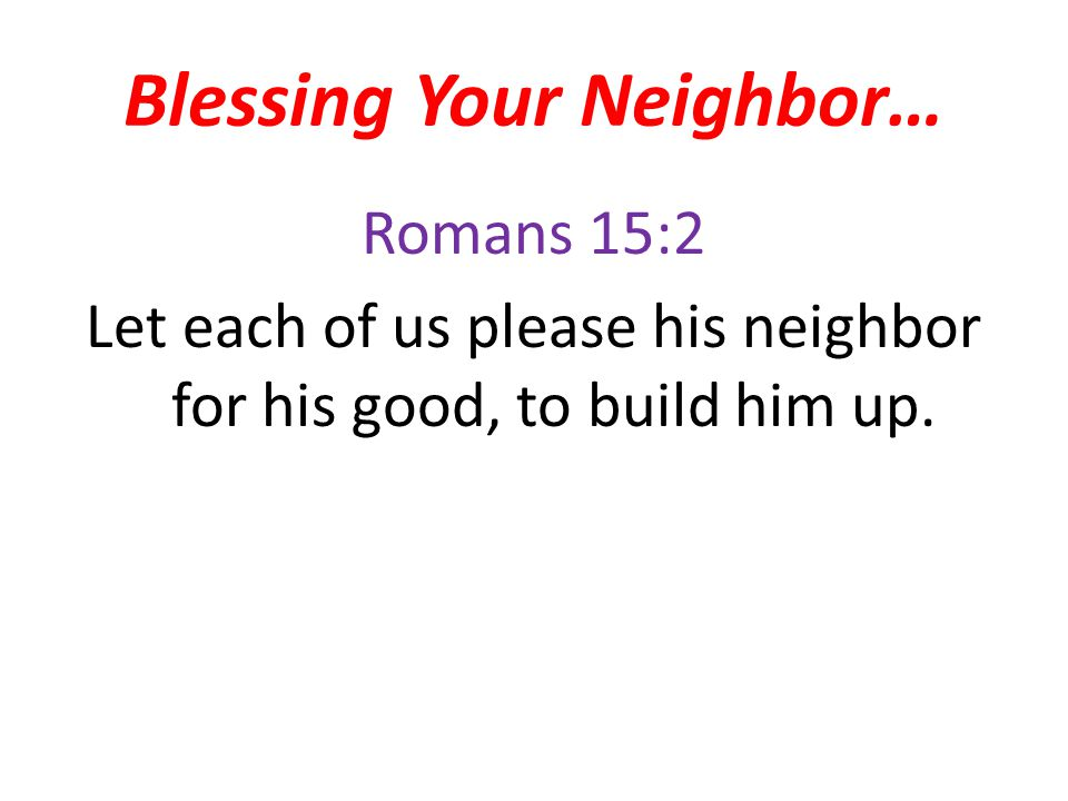 Blessing Your Neighbor… Romans 15:2 Let each of us please his neighbor for his good, to build him up.