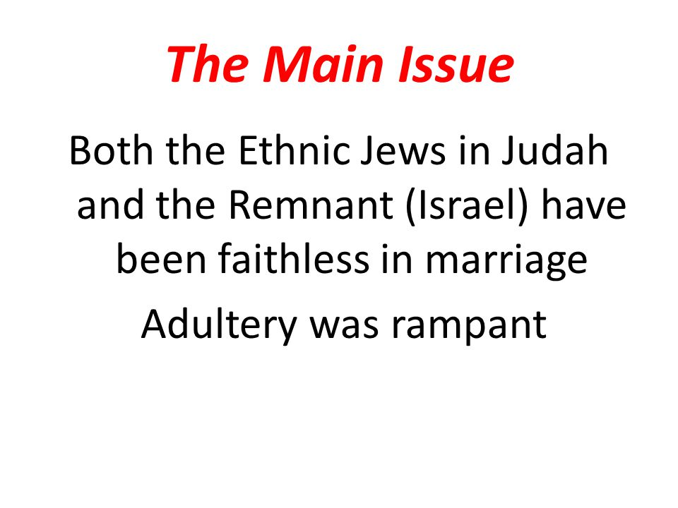The Main Issue Both the Ethnic Jews in Judah and the Remnant (Israel) have been faithless in marriage Adultery was rampant