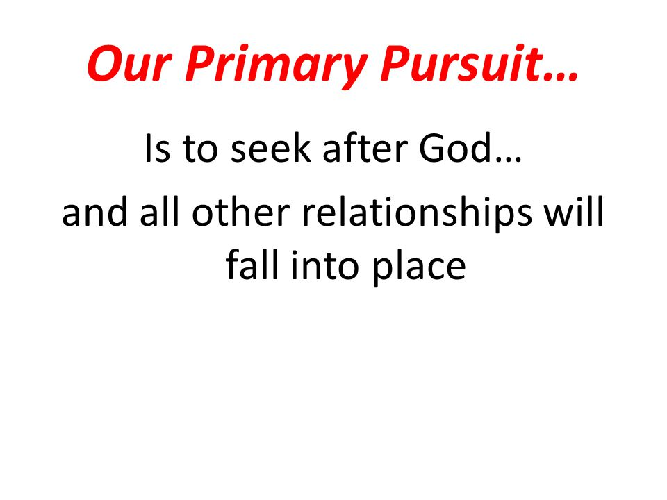 Our Primary Pursuit… Is to seek after God… and all other relationships will fall into place