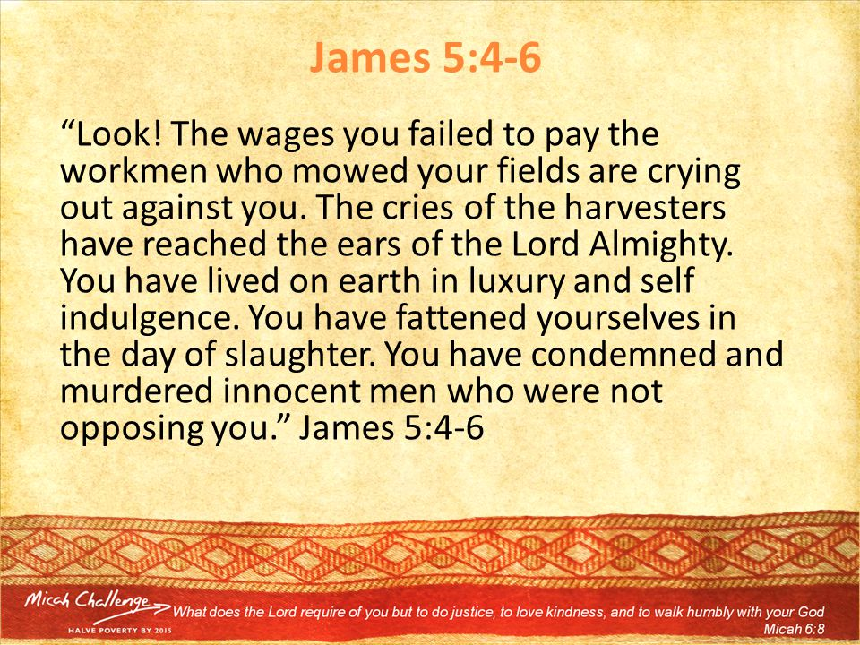 "James 5:4-6 ""Look! The wages you failed to pay the workmen who mowed your fields are crying out against you. The cries of the harvesters have reached"