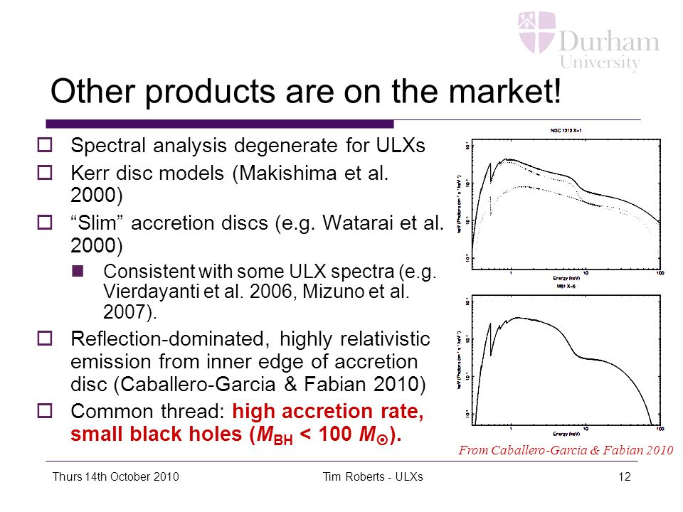 Thurs 14th October 2010Tim Roberts - ULXs12 Other products are on the market!  Spectral analysis degenerate for ULXs  Kerr disc models (Makishima et