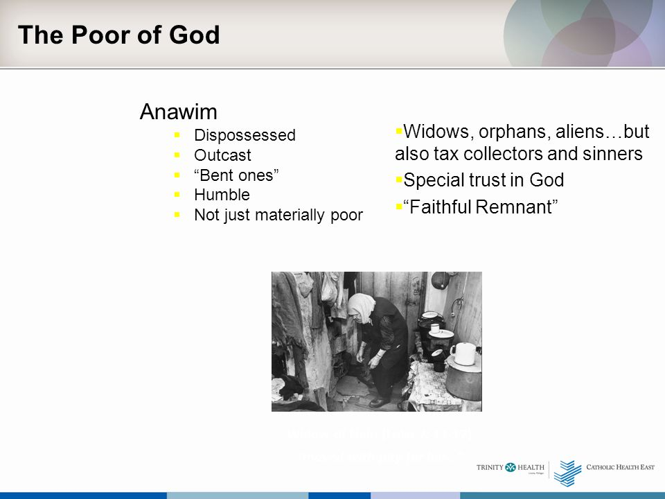 The Poor of God Anawim  Dispossessed  Outcast  Bent ones  Humble  Not just materially poor  Widows, orphans, aliens…but also tax collectors and sinners  Special trust in God  Faithful Remnant Widow of Nain (Luke 7: 11-17) moved with pity for her…