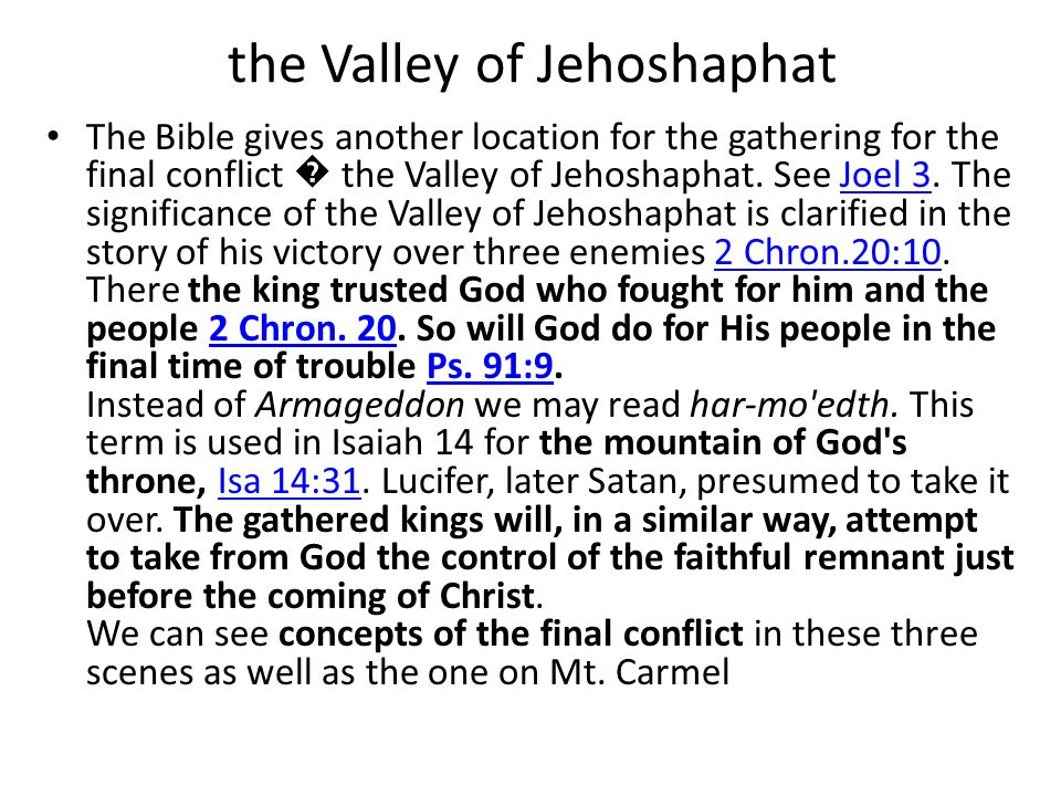 the Valley of Jehoshaphat The Bible gives another location for the gathering for the final conflict � the Valley of Jehoshaphat.
