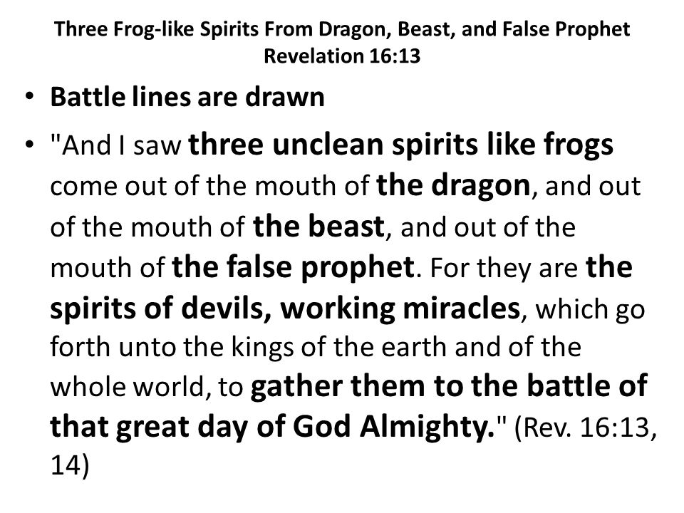 Battle lines are drawn And I saw three unclean spirits like frogs come out of the mouth of the dragon, and out of the mouth of the beast, and out of the mouth of the false prophet.