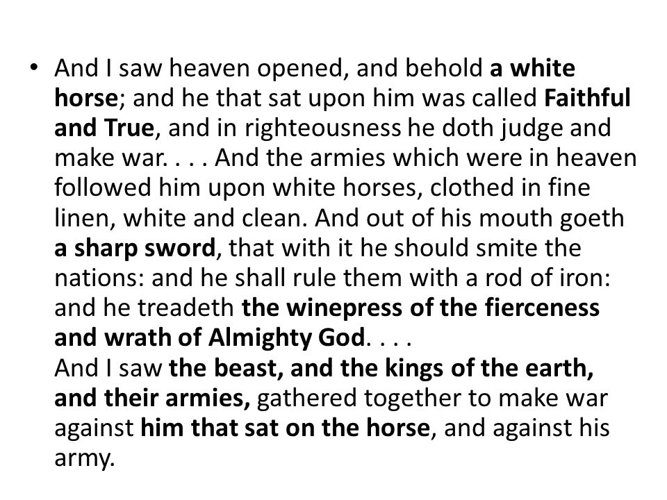 And I saw heaven opened, and behold a white horse; and he that sat upon him was called Faithful and True, and in righteousness he doth judge and make war....