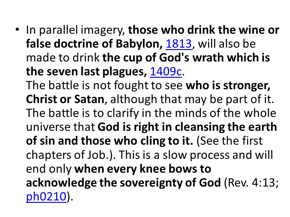 In parallel imagery, those who drink the wine or false doctrine of Babylon, 1813, will also be made to drink the cup of God s wrath which is the seven last plagues, 1409c.