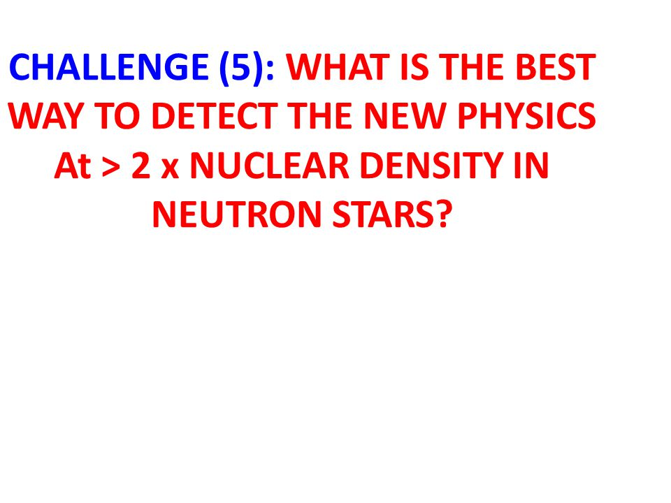 CHALLENGE (5): WHAT IS THE BEST WAY TO DETECT THE NEW PHYSICS At > 2 x NUCLEAR DENSITY IN NEUTRON STARS?