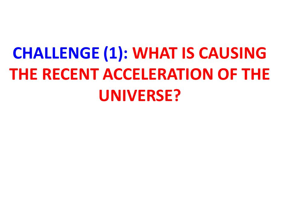 CHALLENGE (1): WHAT IS CAUSING THE RECENT ACCELERATION OF THE UNIVERSE?
