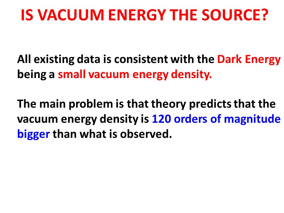 IS VACUUM ENERGY THE SOURCE? All existing data is consistent with the Dark Energy being a small vacuum energy density. The main problem is that theory