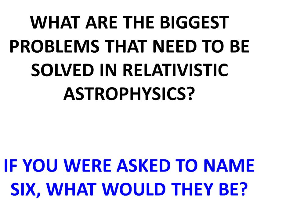 WHAT ARE THE BIGGEST PROBLEMS THAT NEED TO BE SOLVED IN RELATIVISTIC ASTROPHYSICS? IF YOU WERE ASKED TO NAME SIX, WHAT WOULD THEY BE?