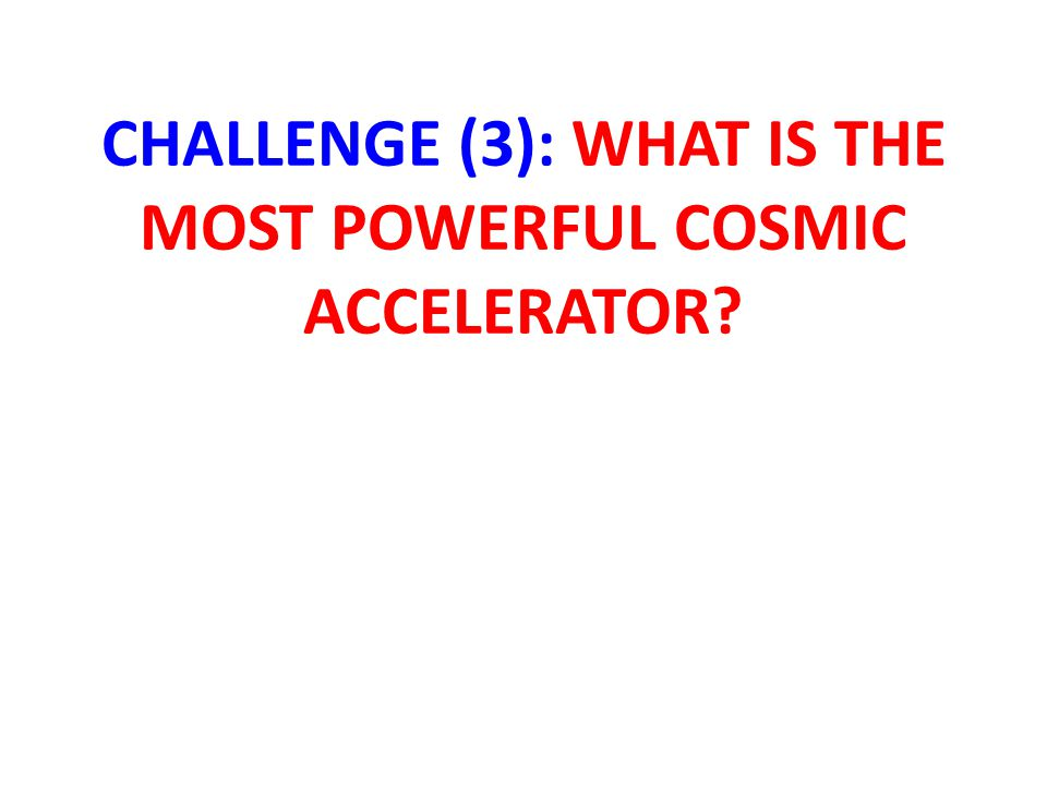 CHALLENGE (3): WHAT IS THE MOST POWERFUL COSMIC ACCELERATOR?