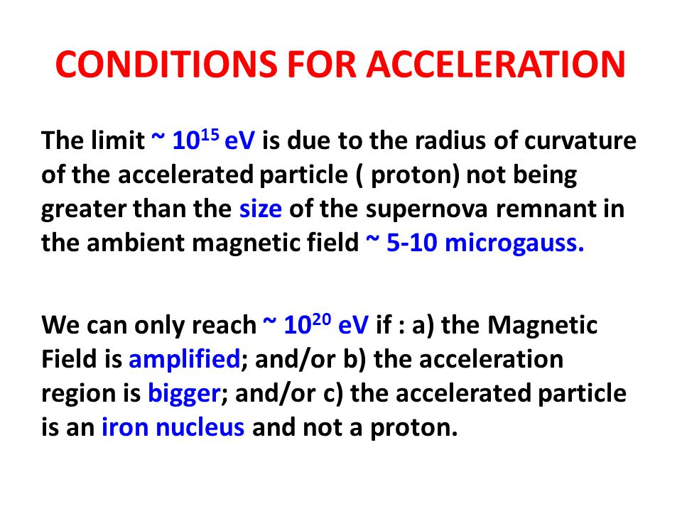 CONDITIONS FOR ACCELERATION The limit ~ 10 15 eV is due to the radius of curvature of the accelerated particle ( proton) not being greater than the si