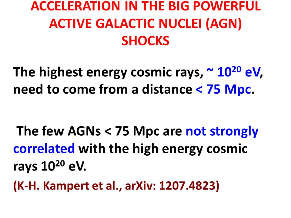 ACCELERATION IN THE BIG POWERFUL ACTIVE GALACTIC NUCLEI (AGN) SHOCKS The highest energy cosmic rays, ~ 10 20 eV, need to come from a distance < 75 Mpc