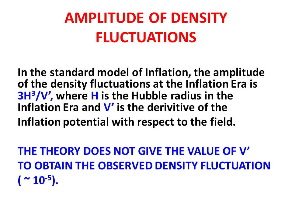 AMPLITUDE OF DENSITY FLUCTUATIONS In the standard model of Inflation, the amplitude of the density fluctuations at the Inflation Era is 3H 3 /V', wher