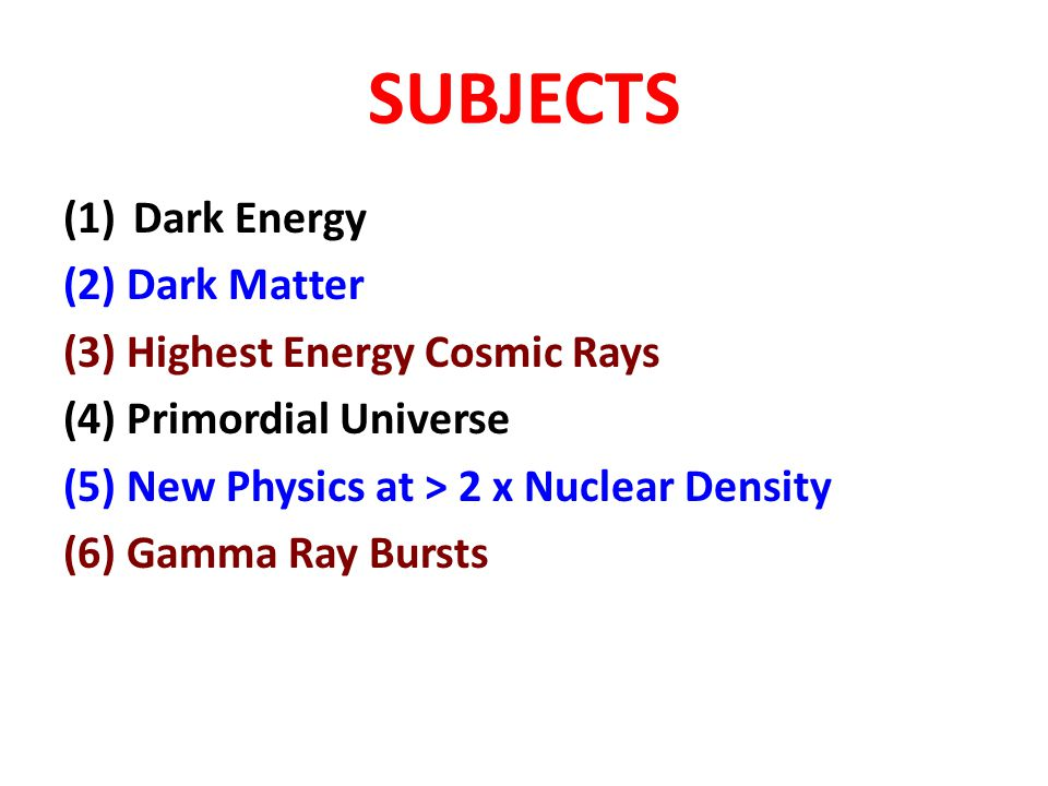 SUBJECTS (1) Dark Energy (2) Dark Matter (3) Highest Energy Cosmic Rays (4) Primordial Universe (5) New Physics at > 2 x Nuclear Density (6) Gamma Ray