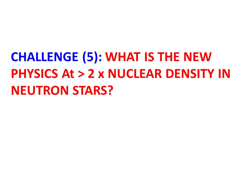 CHALLENGE (5): WHAT IS THE NEW PHYSICS At > 2 x NUCLEAR DENSITY IN NEUTRON STARS?