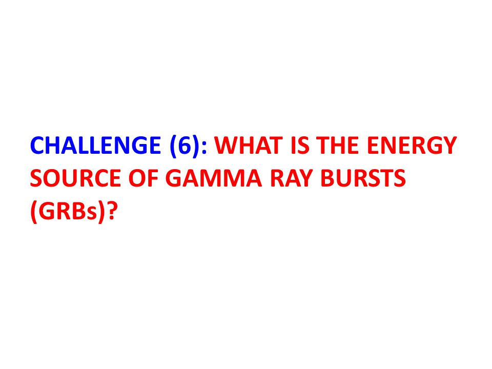 CHALLENGE (6): WHAT IS THE ENERGY SOURCE OF GAMMA RAY BURSTS (GRBs)?