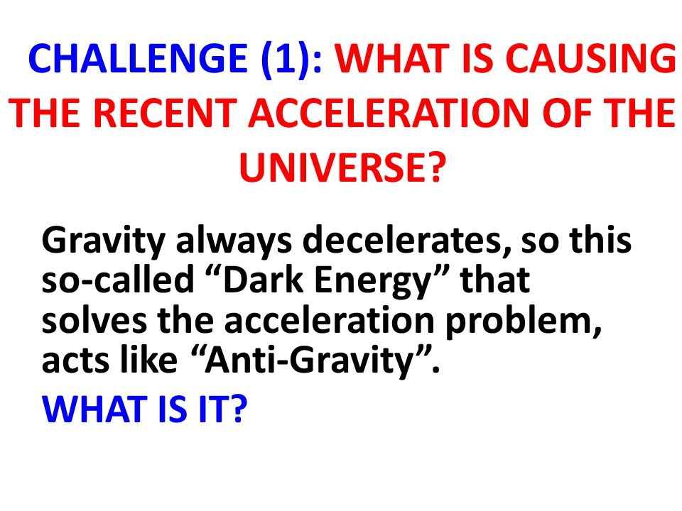 "CHALLENGE (1): WHAT IS CAUSING THE RECENT ACCELERATION OF THE UNIVERSE? Gravity always decelerates, so this so-called ""Dark Energy"" that solves the ac"