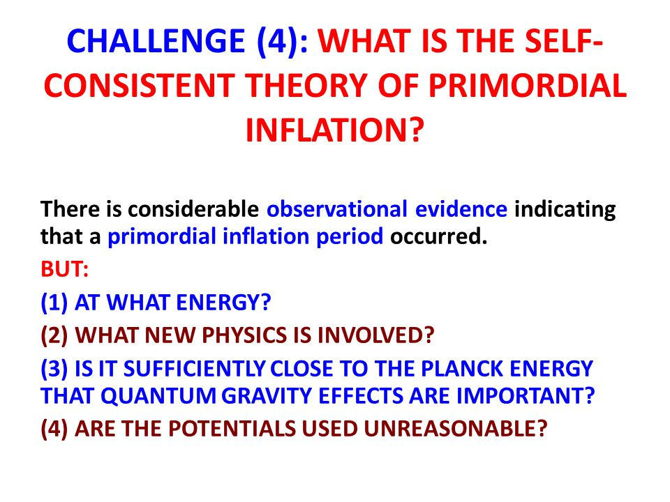 CHALLENGE (4): WHAT IS THE SELF- CONSISTENT THEORY OF PRIMORDIAL INFLATION? There is considerable observational evidence indicating that a primordial