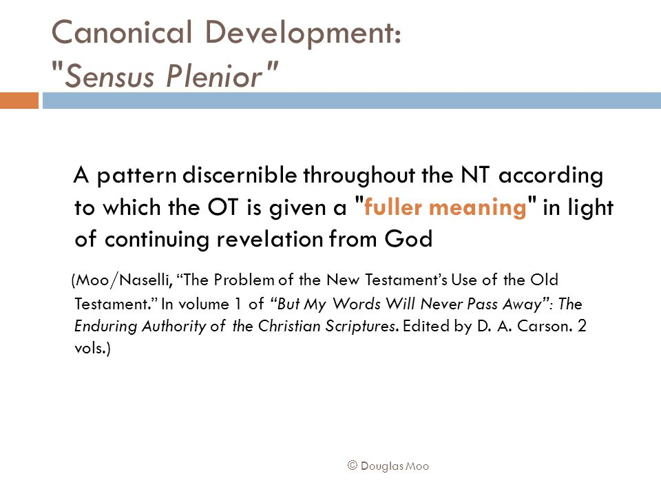 Canonical Development: Sensus Plenior A pattern discernible throughout the NT according to which the OT is given a fuller meaning in light of continuing revelation from God (Moo/Naselli, The Problem of the New Testament's Use of the Old Testament. In volume 1 of But My Words Will Never Pass Away : The Enduring Authority of the Christian Scriptures.