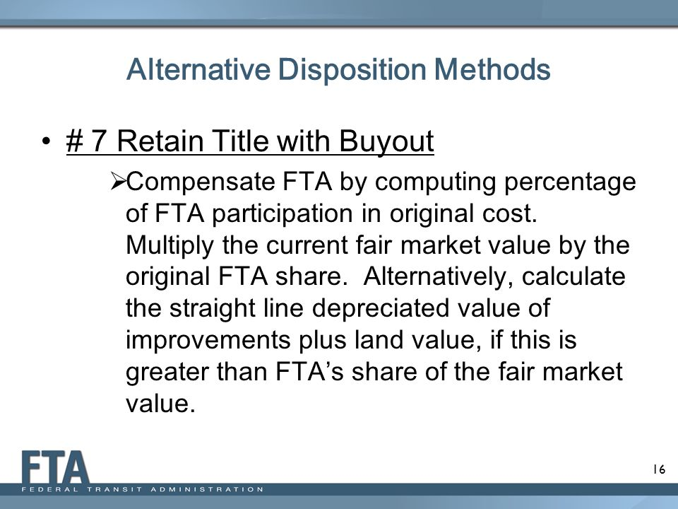 16 Alternative Disposition Methods # 7 Retain Title with Buyout  Compensate FTA by computing percentage of FTA participation in original cost. Multip