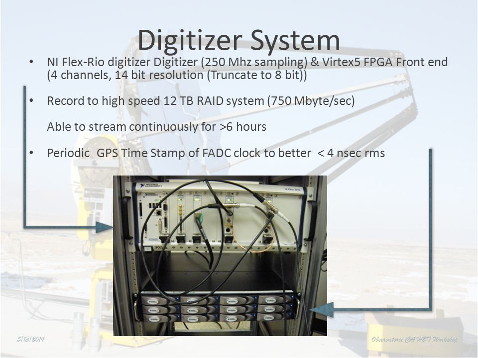 Digitizer System NI Flex-Rio digitizer Digitizer (250 Mhz sampling) & Virtex5 FPGA Front end (4 channels, 14 bit resolution (Truncate to 8 bit)) Record to high speed 12 TB RAID system (750 Mbyte/sec) Able to stream continuously for >6 hours Periodic GPS Time Stamp of FADC clock to better < 4 nsec rms 5/13/2014 Observatorie CA HBT Workshop