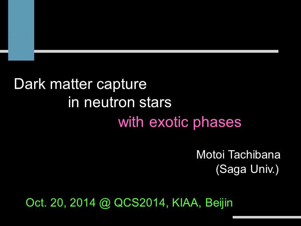 Motoi Tachibana (Saga Univ.) Dark matter capture in compact stars -stellar constraints on dark matter- Oct.