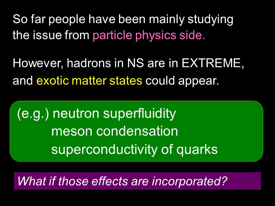 So far people have been mainly studying the issue from particle physics side. However, hadrons in NS are in EXTREME, and exotic matter states could ap