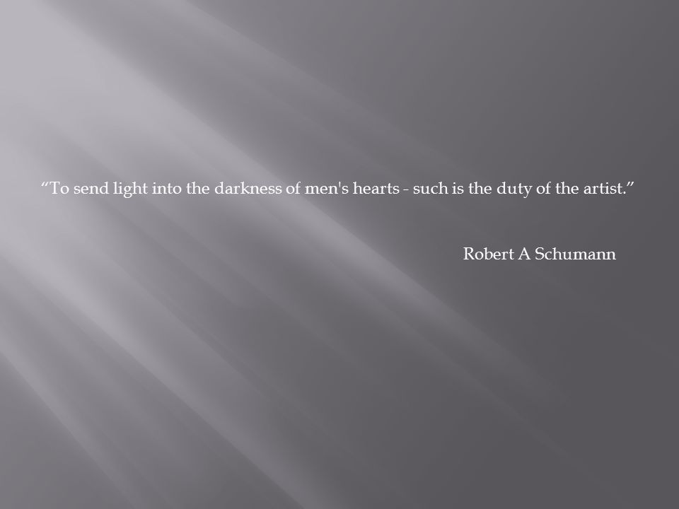"""To send light into the darkness of men's hearts - such is the duty of the artist."" Robert A Schumann"