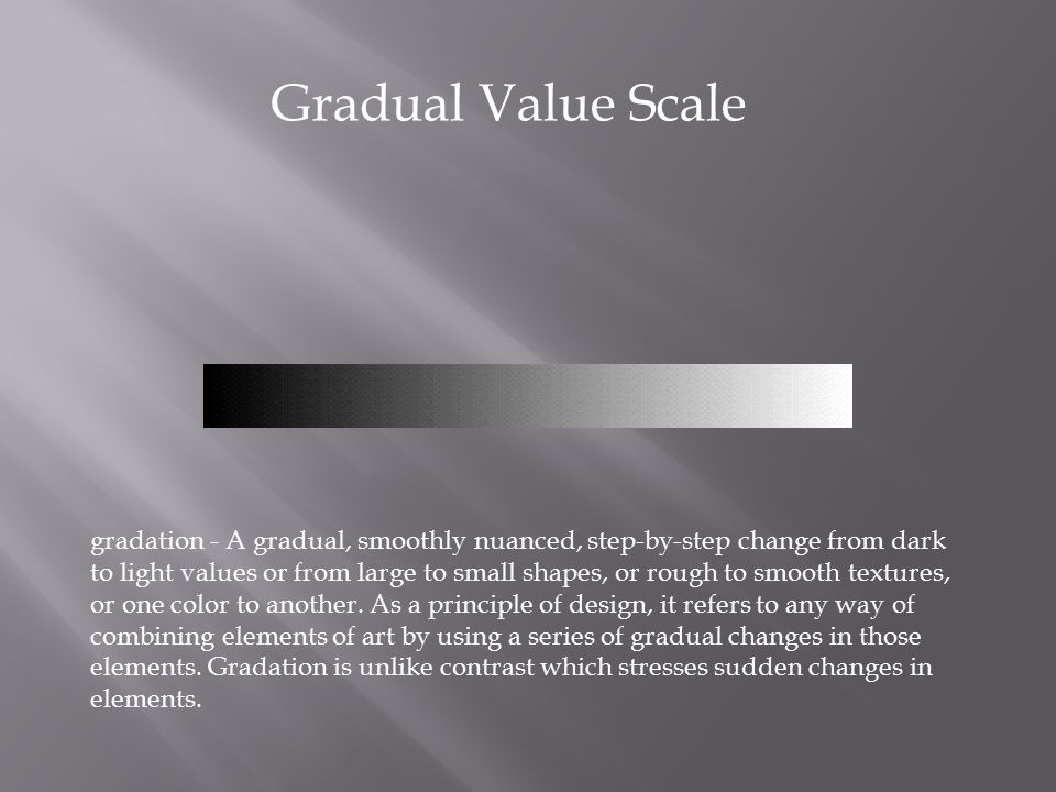 Gradual Value Scale gradation - A gradual, smoothly nuanced, step-by-step change from dark to light values or from large to small shapes, or rough to