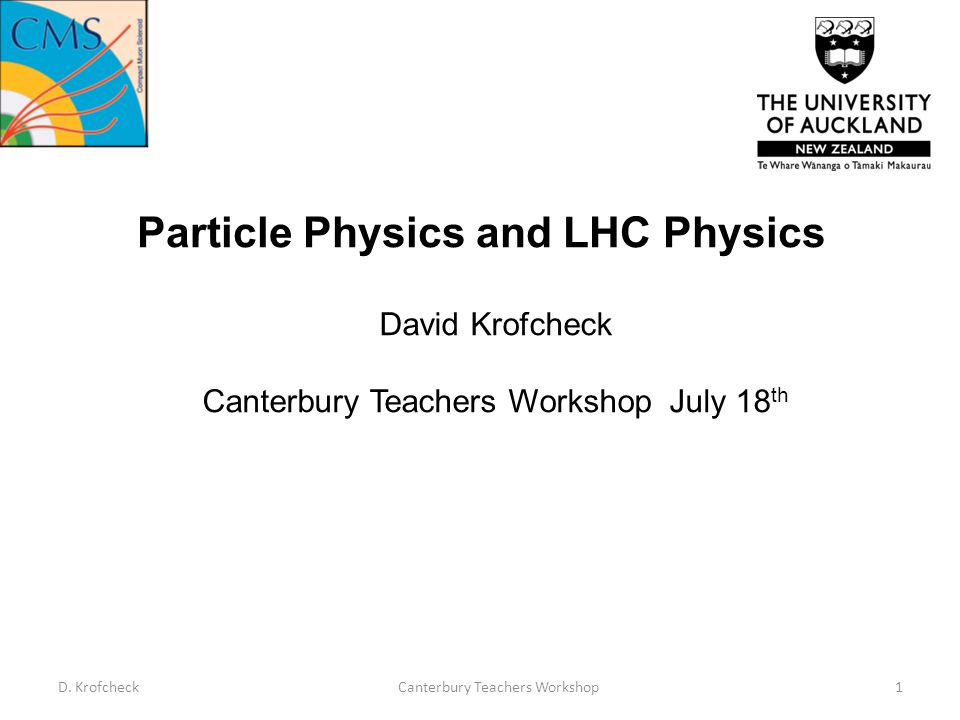 Particle Physics and LHC Physics David Krofcheck Canterbury Teachers Workshop July 18 th D.