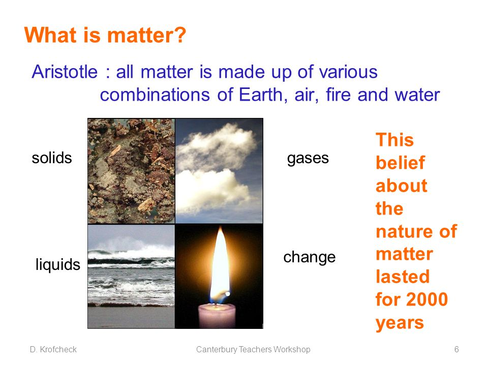 Aristotle : all matter is made up of various combinations of Earth, air, fire and water What is matter? This belief about the nature of matter lasted