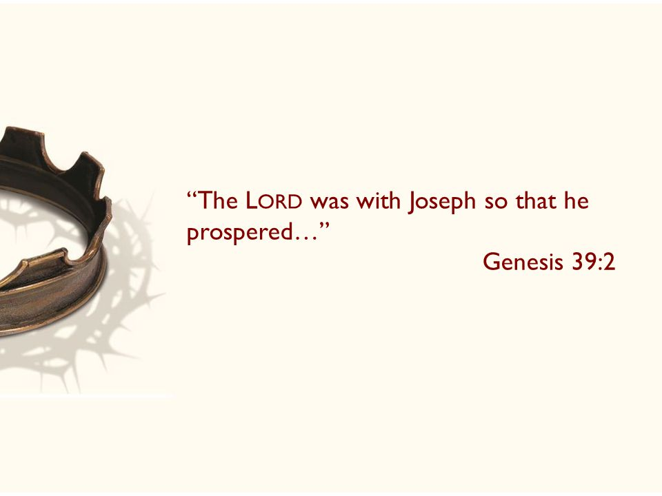 The L ORD was with Joseph so that he prospered… Genesis 39:2
