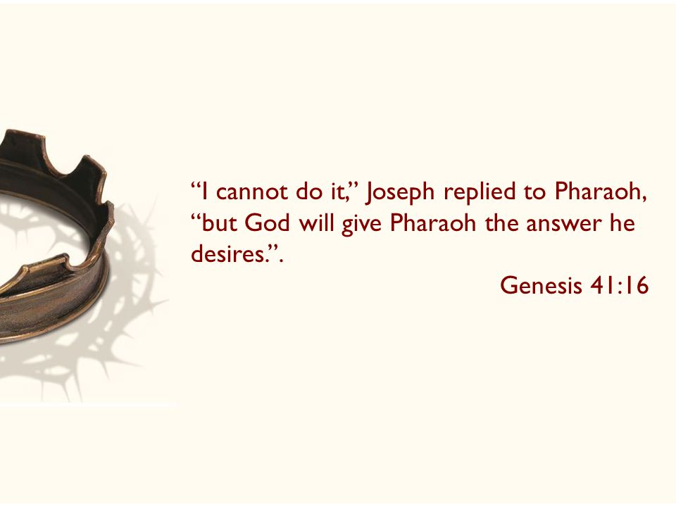 I cannot do it, Joseph replied to Pharaoh, but God will give Pharaoh the answer he desires. .
