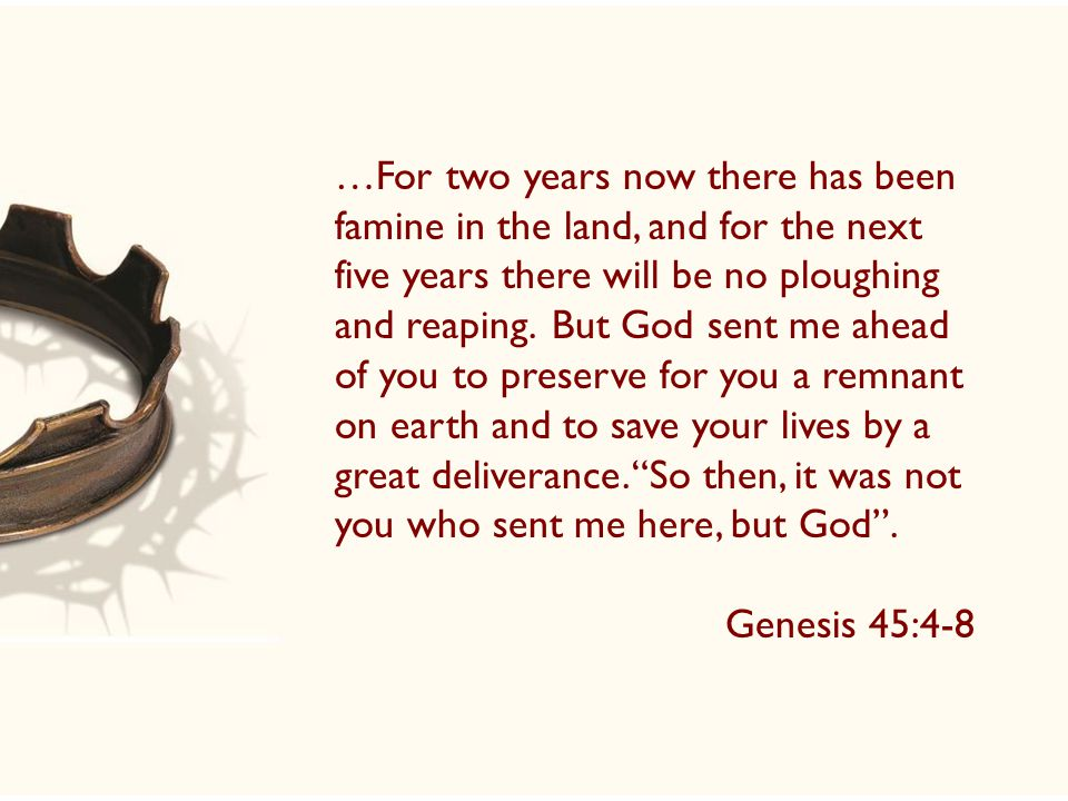 …For two years now there has been famine in the land, and for the next five years there will be no ploughing and reaping. But God sent me ahead of you