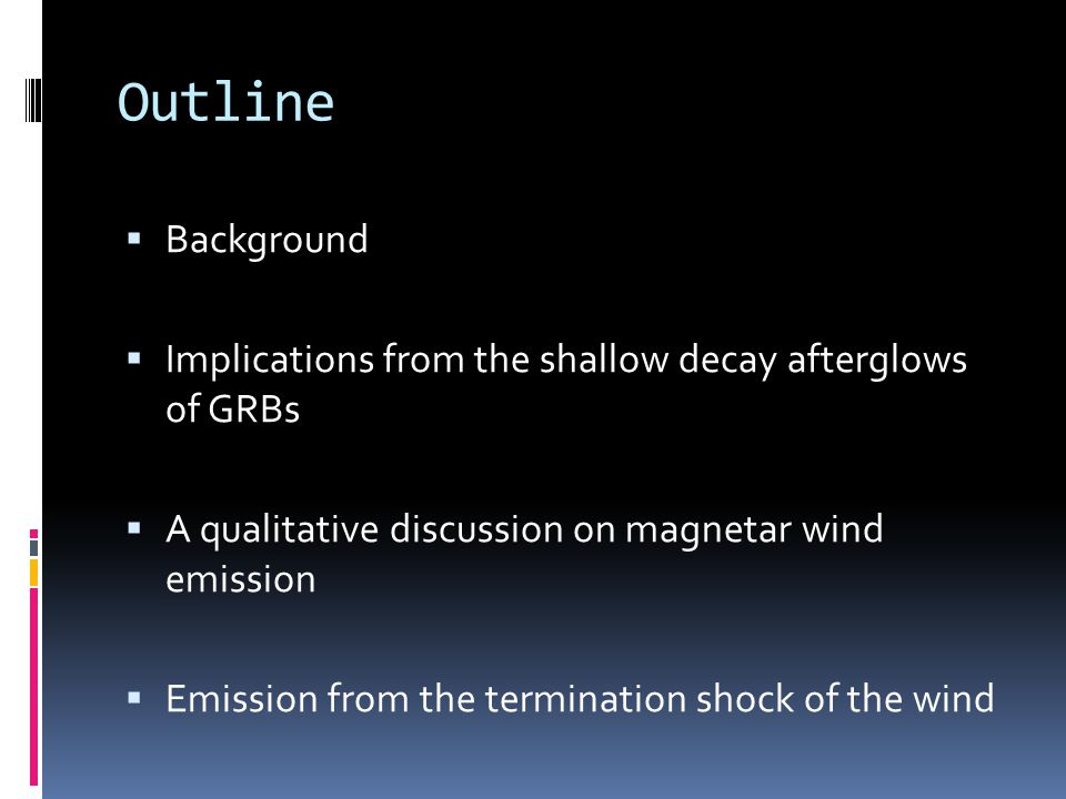 Outline  Background  Implications from the shallow decay afterglows of GRBs  A qualitative discussion on magnetar wind emission  Emission from the termination shock of the wind