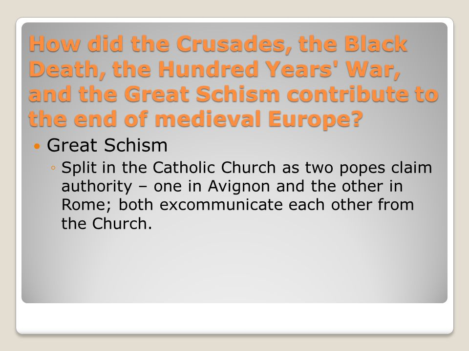 How did the Crusades, the Black Death, the Hundred Years' War, and the Great Schism contribute to the end of medieval Europe? Hundred Years War ◦Emerg