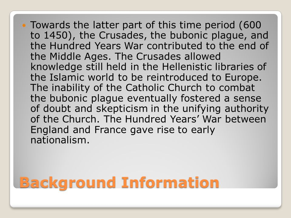 Background Information Towards the latter part of this time period (600 to 1450), the Crusades, the bubonic plague, and the Hundred Years War contributed to the end of the Middle Ages.