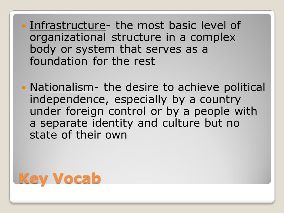 Key Vocab Infrastructure- the most basic level of organizational structure in a complex body or system that serves as a foundation for the rest Nationalism- the desire to achieve political independence, especially by a country under foreign control or by a people with a separate identity and culture but no state of their own