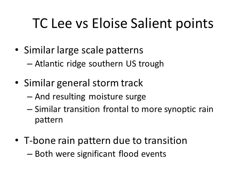 TC Lee vs Eloise Salient points Similar large scale patterns – Atlantic ridge southern US trough Similar general storm track – And resulting moisture surge – Similar transition frontal to more synoptic rain pattern T-bone rain pattern due to transition – Both were significant flood events