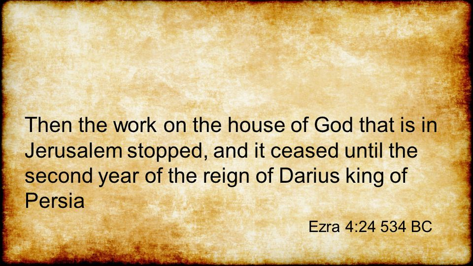 Then the work on the house of God that is in Jerusalem stopped, and it ceased until the second year of the reign of Darius king of Persia Ezra 4:24 534 BC