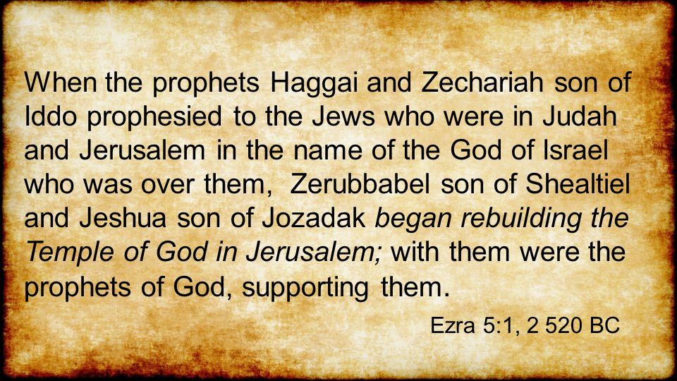 When the prophets Haggai and Zechariah son of Iddo prophesied to the Jews who were in Judah and Jerusalem in the name of the God of Israel who was over them, Zerubbabel son of Shealtiel and Jeshua son of Jozadak began rebuilding the Temple of God in Jerusalem; with them were the prophets of God, supporting them.