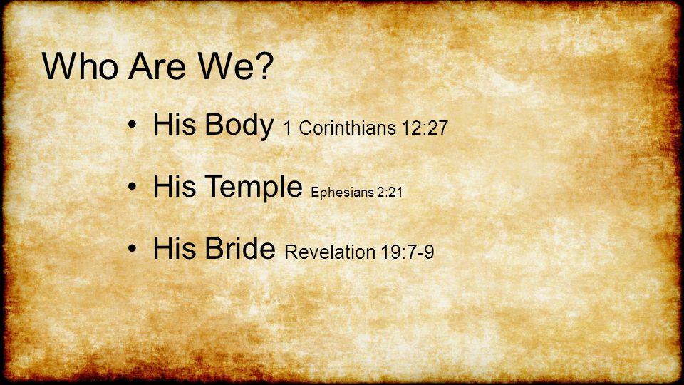 Who Are We His Body 1 Corinthians 12:27 His Temple Ephesians 2:21 His Bride Revelation 19:7-9
